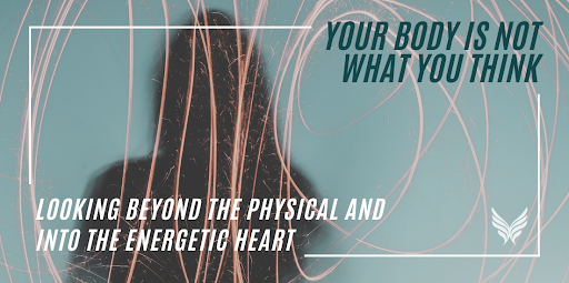 Your body is not what you think. Looking beyond the physical and into the energetic heart. Connect with the heart chakra.